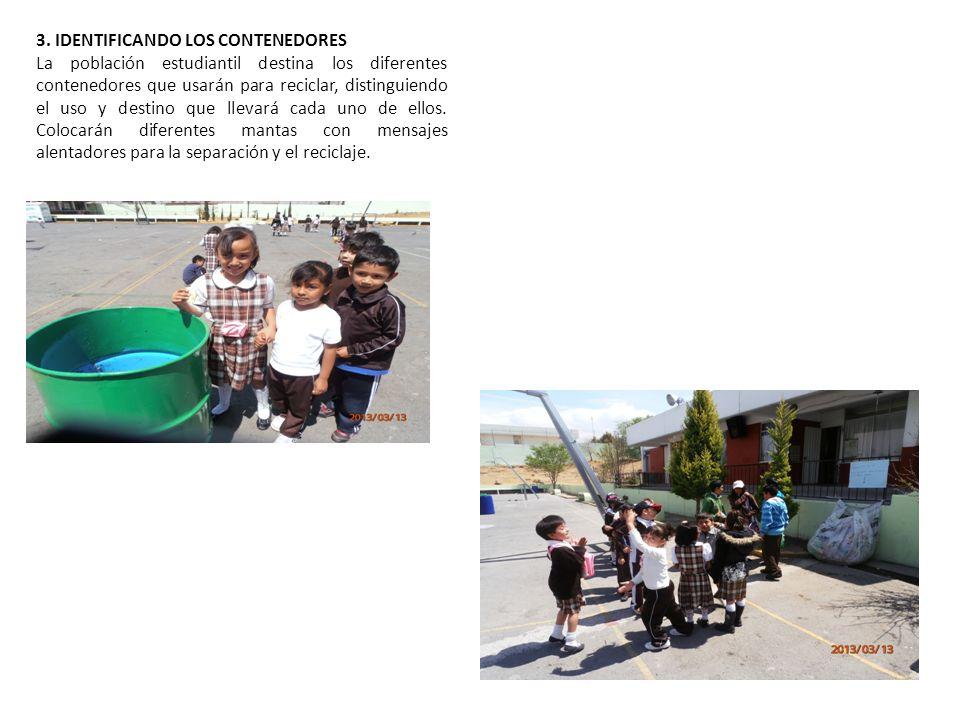 3. IDENTIFICANDO LOS CONTENEDORES La población estudiantil destina los diferentes contenedores que usarán para reciclar, distinguiendo el uso y destin