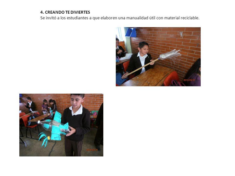 4. CREANDO TE DIVIERTES Se invitó a los estudiantes a que elaboren una manualidad útil con material reciclable.