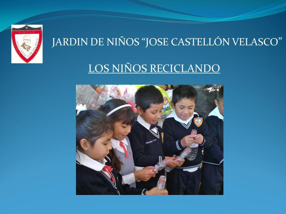 OBJETIVO: CREAR CONCIENCIA EN LA COMUNIDAD ESTUDIANTIL Y A PADRES DE FAMILIA SOBRE LA IMPORTANCIA DEL RECICLAJE DE LA BASURA JARDIN DE NIÑOS JOSE CASTELLÓN VELASCO
