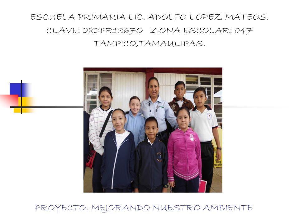 PROYECTO: MEJORANDO NUESTRO AMBIENTE ESCUELA PRIMARIA LIC. ADOLFO LOPEZ MATEOS. CLAVE: 28DPR1367O ZONA ESCOLAR: 047 TAMPICO,TAMAULIPAS.
