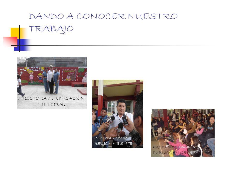 DANDO A CONOCER NUESTRO TRABAJO DIRECTORA DE EDUCACIÓN MUNICIPAL COORDINADOR REGIÓN VIII SNTE PADRES DE FAMILA Y PUBLICO EN GENERAL