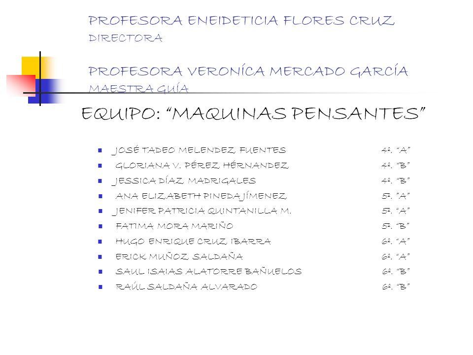 PROFESORA ENEIDETICIA FLORES CRUZ DIRECTORA PROFESORA VERONÍCA MERCADO GARCÍA MAESTRA GUÍA EQUIPO: MAQUINAS PENSANTES JOSÉ TADEO MELENDEZ FUENTES4º. A
