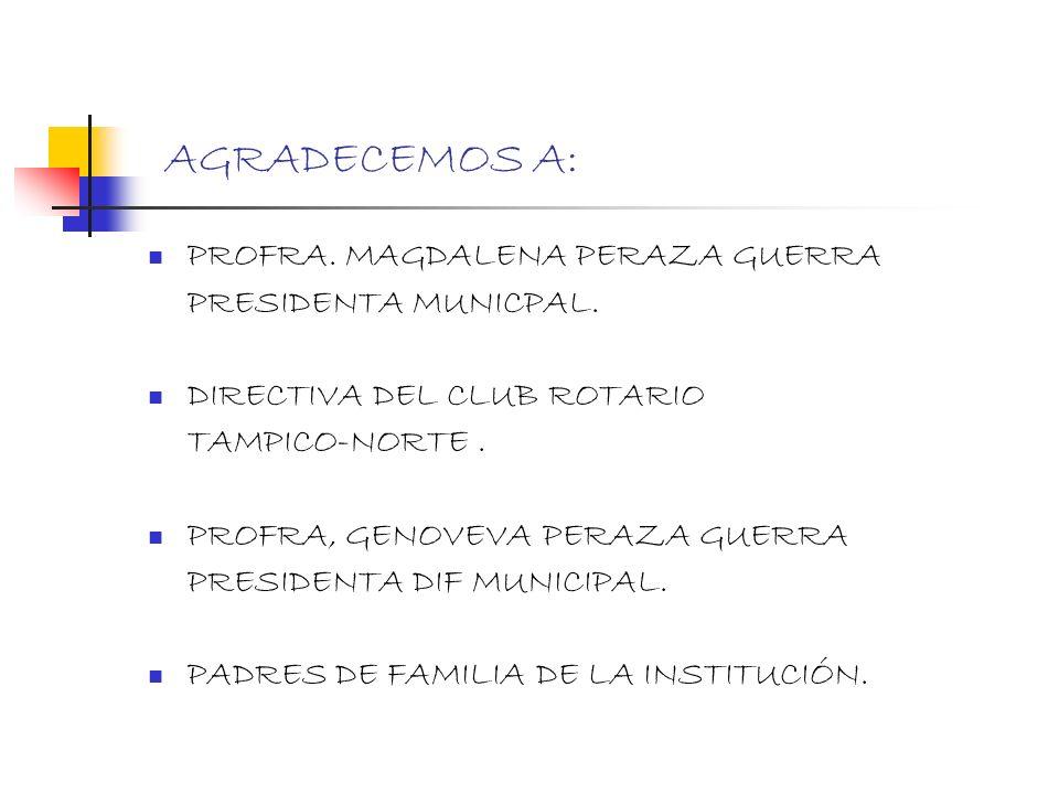 AGRADECEMOS A: PROFRA. MAGDALENA PERAZA GUERRA PRESIDENTA MUNICPAL. DIRECTIVA DEL CLUB ROTARIO TAMPICO-NORTE. PROFRA, GENOVEVA PERAZA GUERRA PRESIDENT