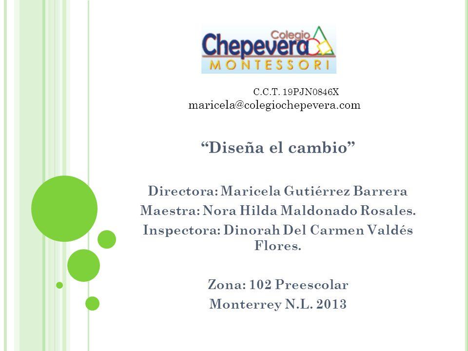 Diseña el cambio Directora: Maricela Gutiérrez Barrera Maestra: Nora Hilda Maldonado Rosales. Inspectora: Dinorah Del Carmen Valdés Flores. Zona: 102