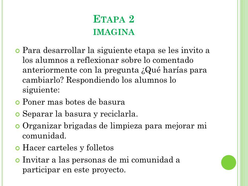 E TAPA 2 IMAGINA Para desarrollar la siguiente etapa se les invito a los alumnos a reflexionar sobre lo comentado anteriormente con la pregunta ¿Qué h
