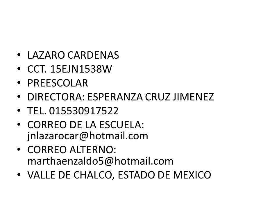 LAZARO CARDENAS CCT. 15EJN1538W PREESCOLAR DIRECTORA: ESPERANZA CRUZ JIMENEZ TEL. 015530917522 CORREO DE LA ESCUELA: jnlazarocar@hotmail.com CORREO AL
