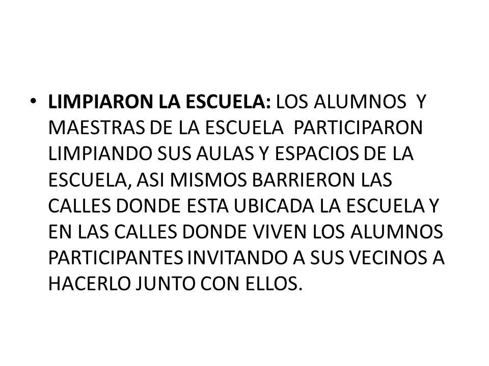 LIMPIARON LA ESCUELA: LOS ALUMNOS Y MAESTRAS DE LA ESCUELA PARTICIPARON LIMPIANDO SUS AULAS Y ESPACIOS DE LA ESCUELA, ASI MISMOS BARRIERON LAS CALLES