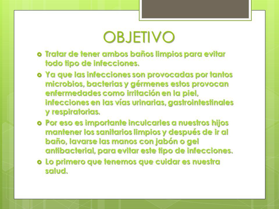 OBJETIVO Tratar de tener ambos baños limpios para evitar todo tipo de infecciones. Tratar de tener ambos baños limpios para evitar todo tipo de infecc