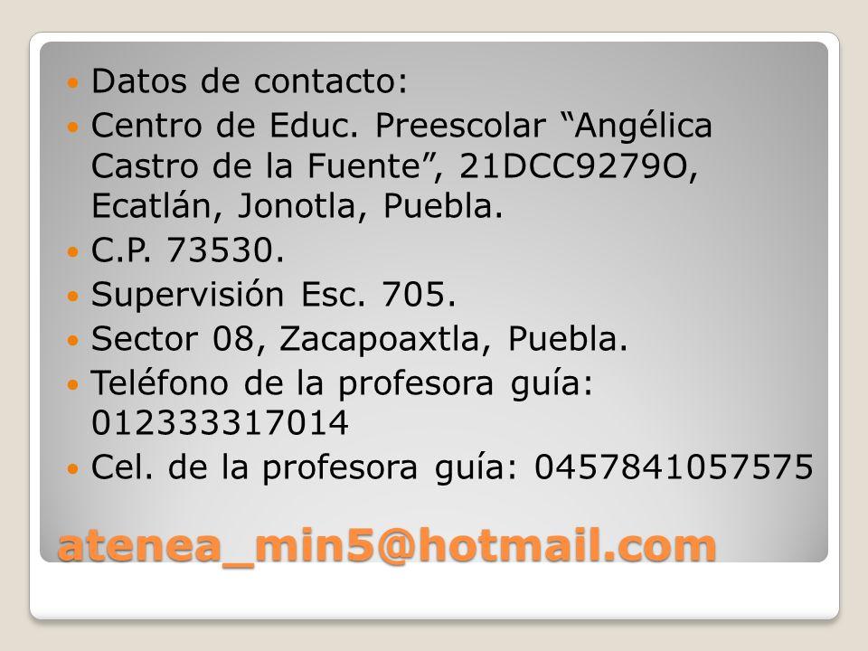 atenea_min5@hotmail.com Datos de contacto: Centro de Educ. Preescolar Angélica Castro de la Fuente, 21DCC9279O, Ecatlán, Jonotla, Puebla. C.P. 73530.