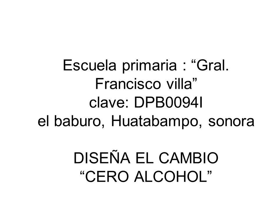 Escuela primaria : Gral. Francisco villa clave: DPB0094I el baburo, Huatabampo, sonora DISEÑA EL CAMBIO CERO ALCOHOL