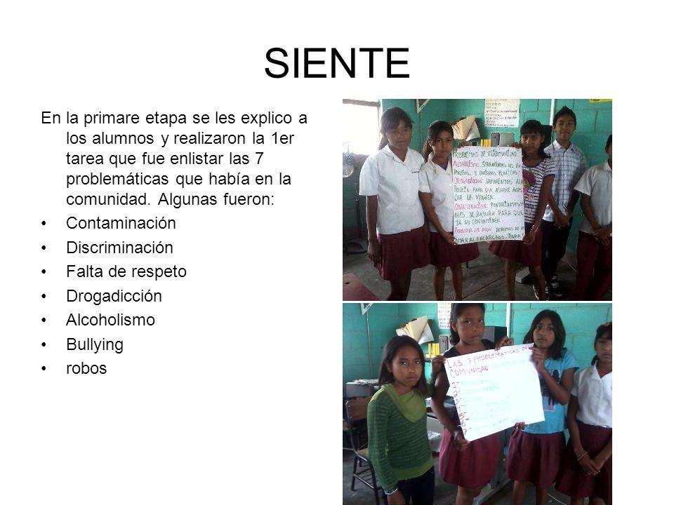SIENTE En la primare etapa se les explico a los alumnos y realizaron la 1er tarea que fue enlistar las 7 problemáticas que había en la comunidad. Algu