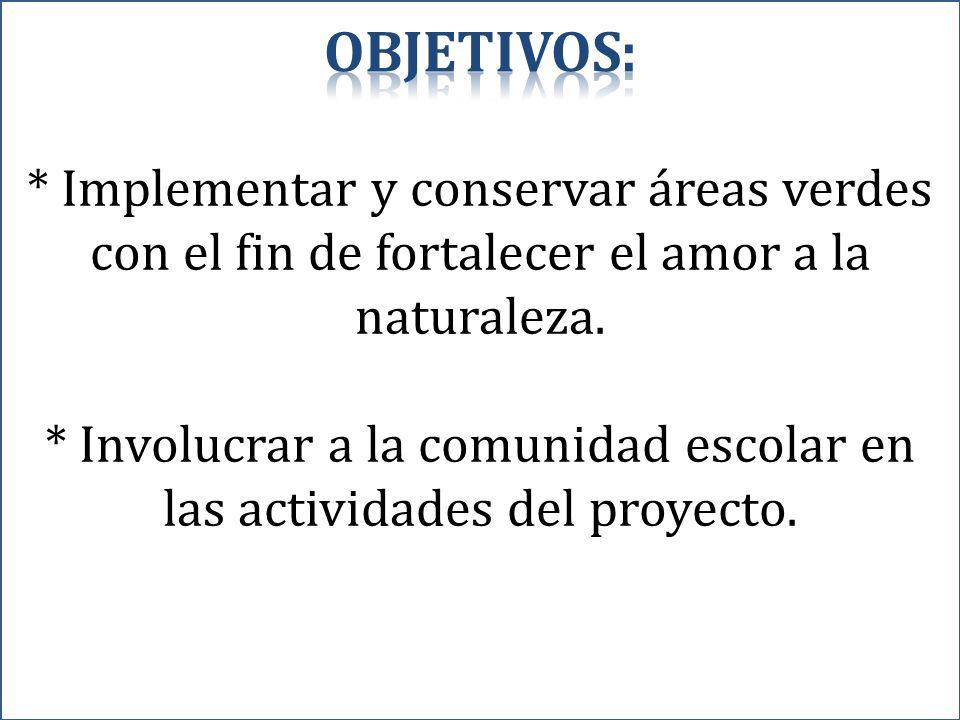 * Implementar y conservar áreas verdes con el fin de fortalecer el amor a la naturaleza. * Involucrar a la comunidad escolar en las actividades del pr