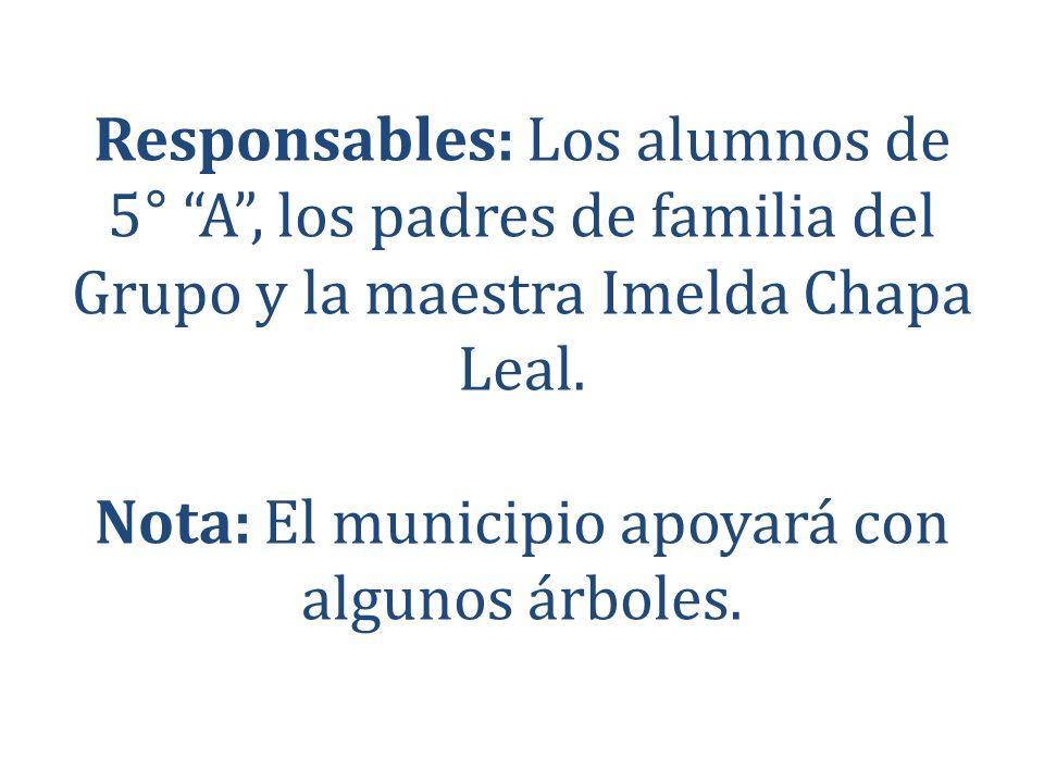 Responsables: Los alumnos de 5° A, los padres de familia del Grupo y la maestra Imelda Chapa Leal. Nota: El municipio apoyará con algunos árboles.