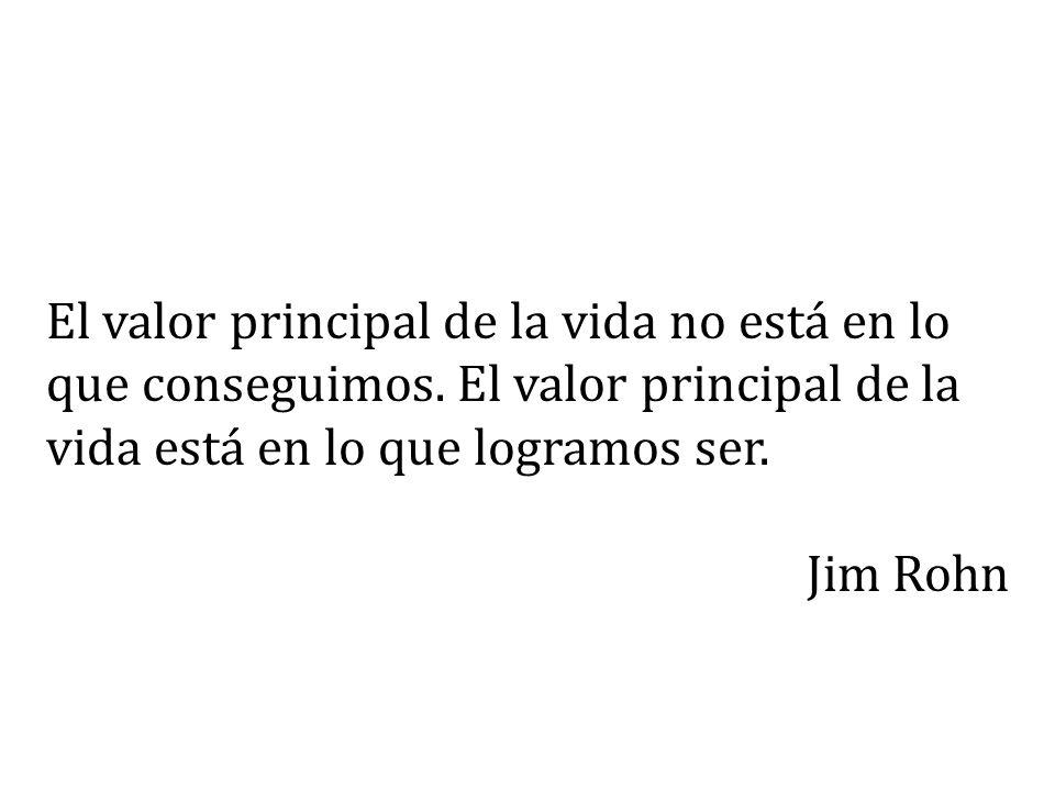 El valor principal de la vida no está en lo que conseguimos. El valor principal de la vida está en lo que logramos ser. Jim Rohn