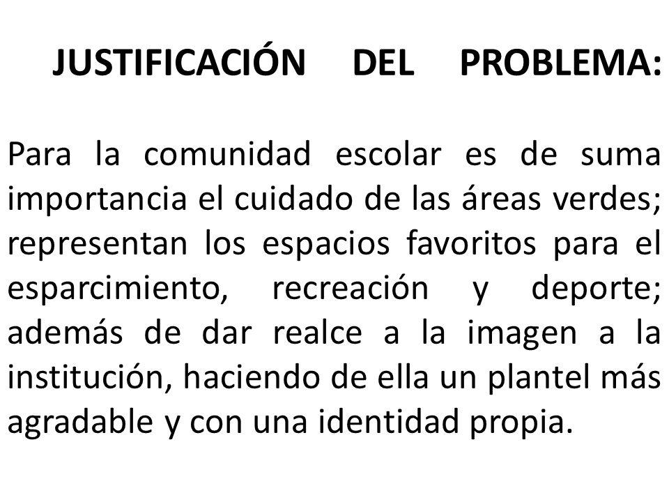 JUSTIFICACIÓN DEL PROBLEMA: Para la comunidad escolar es de suma importancia el cuidado de las áreas verdes; representan los espacios favoritos para e