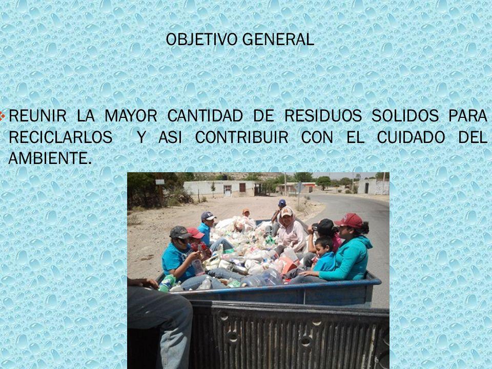 OBJETIVO GENERAL REUNIR LA MAYOR CANTIDAD DE RESIDUOS SOLIDOS PARA RECICLARLOS Y ASI CONTRIBUIR CON EL CUIDADO DEL AMBIENTE.
