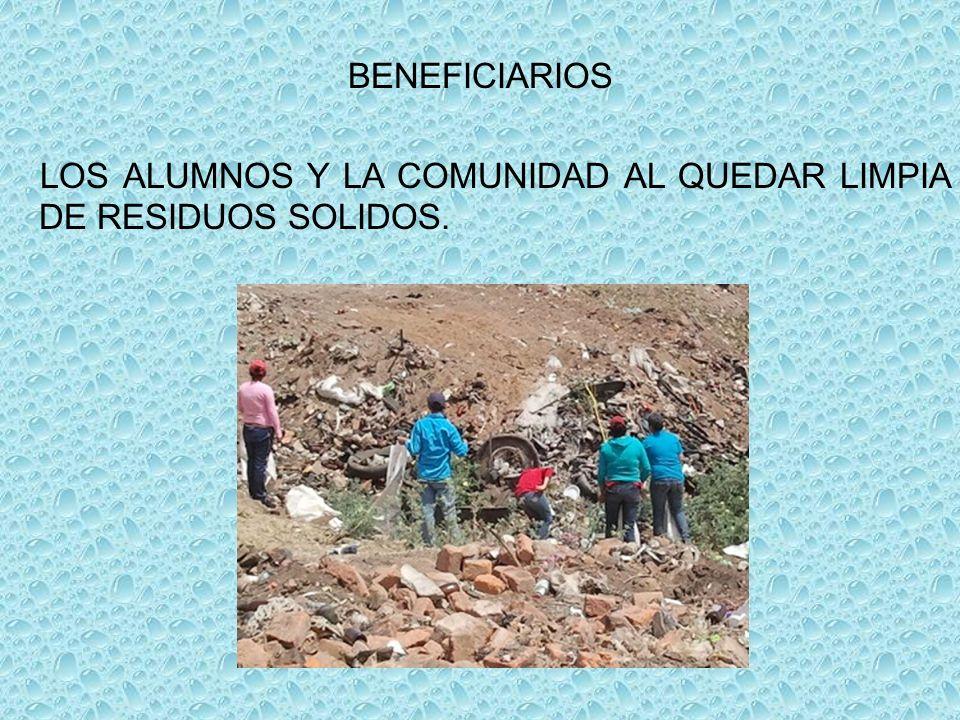 BENEFICIARIOS LOS ALUMNOS Y LA COMUNIDAD AL QUEDAR LIMPIA DE RESIDUOS SOLIDOS.