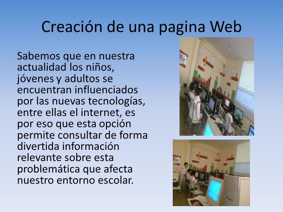 Creación de una pagina Web Sabemos que en nuestra actualidad los niños, jóvenes y adultos se encuentran influenciados por las nuevas tecnologías, entr