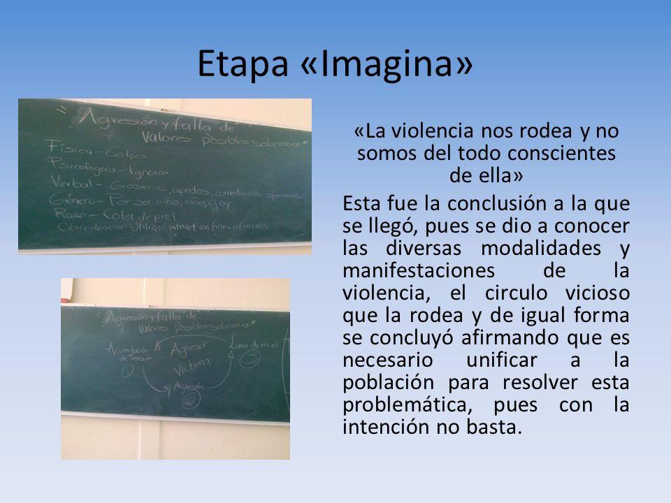 Etapa «Imagina» «La violencia nos rodea y no somos del todo conscientes de ella» Esta fue la conclusión a la que se llegó, pues se dio a conocer las d