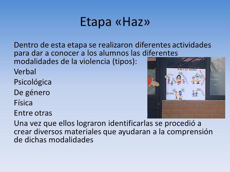 Etapa «Haz» Dentro de esta etapa se realizaron diferentes actividades para dar a conocer a los alumnos las diferentes modalidades de la violencia (tip