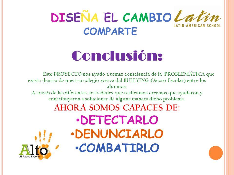 DISEÑA EL CAMBIO Conclusión: Este PROYECTO nos ayudó a tomar consciencia de la PROBLEMÁTICA que existe dentro de nuestro colegio acerca del BULLYING (