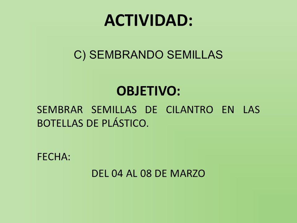 ACTIVIDAD: C) SEMBRANDO SEMILLAS OBJETIVO: SEMBRAR SEMILLAS DE CILANTRO EN LAS BOTELLAS DE PLÁSTICO. FECHA: DEL 04 AL 08 DE MARZO