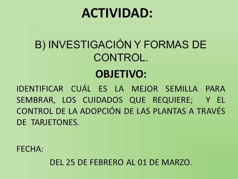 ACTIVIDAD: B) INVESTIGACIÓN Y FORMAS DE CONTROL. OBJETIVO: IDENTIFICAR CUÁL ES LA MEJOR SEMILLA PARA SEMBRAR, LOS CUIDADOS QUE REQUIERE; Y EL CONTROL