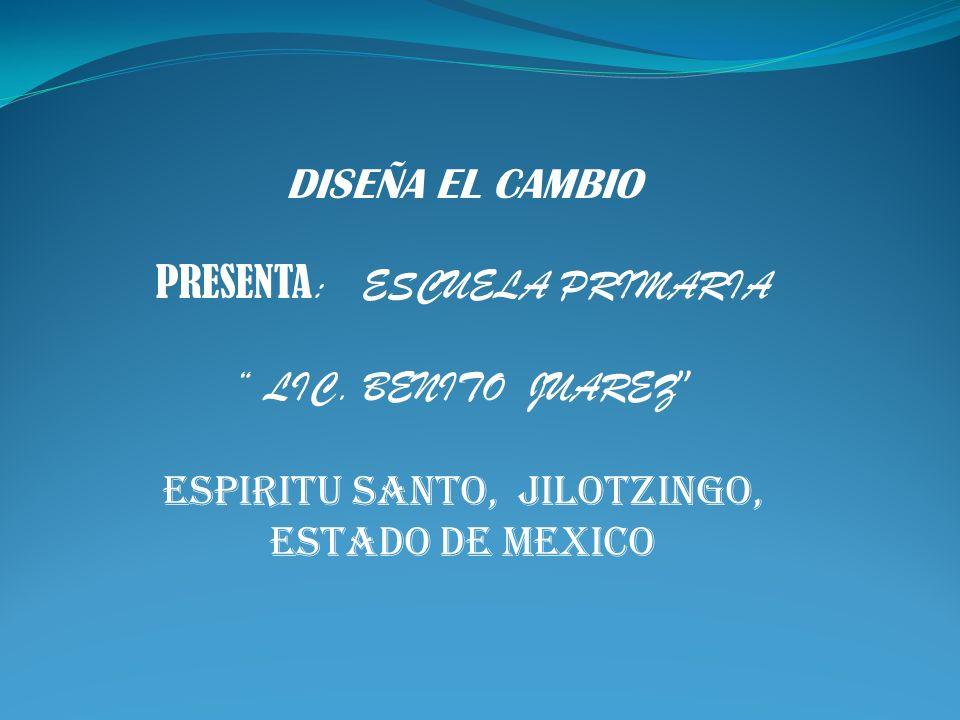 DISEÑA EL CAMBIO PRESENTA : ESCUELA PRIMARIA LIC. BENITO JUAREZ ESPIRITU SANTO, JILOTZINGO, ESTADO DE MEXICO