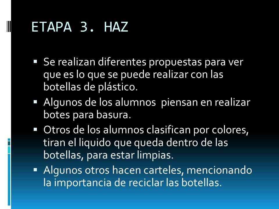 ETAPA 3. HAZ Se realizan diferentes propuestas para ver que es lo que se puede realizar con las botellas de plástico. Algunos de los alumnos piensan e
