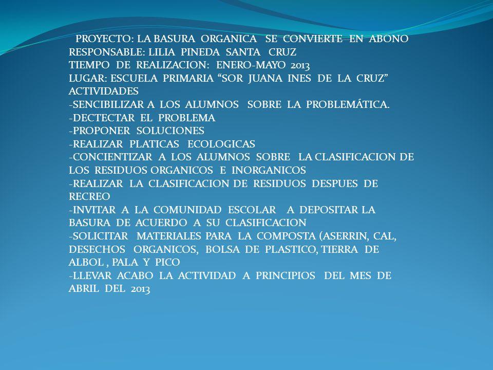 PROYECTO: LA BASURA ORGANICA SE CONVIERTE EN ABONO RESPONSABLE: LILIA PINEDA SANTA CRUZ TIEMPO DE REALIZACION: ENERO-MAYO 2013 LUGAR: ESCUELA PRIMARIA