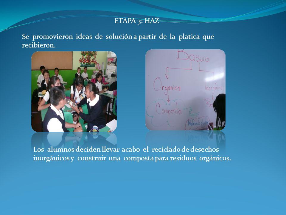 ETAPA 3: HAZ Se promovieron ideas de solución a partir de la platica que recibieron. Los alumnos deciden llevar acabo el reciclado de desechos inorgán