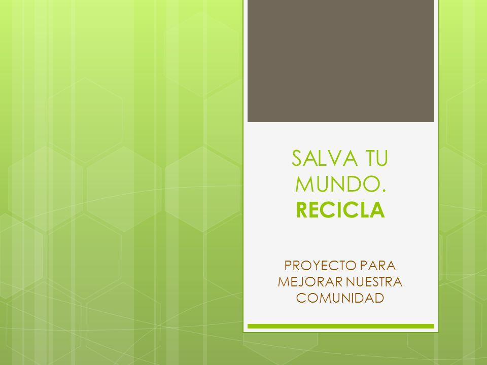SALVA TU MUNDO. RECICLA PROYECTO PARA MEJORAR NUESTRA COMUNIDAD