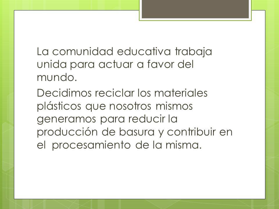 La comunidad educativa trabaja unida para actuar a favor del mundo. Decidimos reciclar los materiales plásticos que nosotros mismos generamos para red