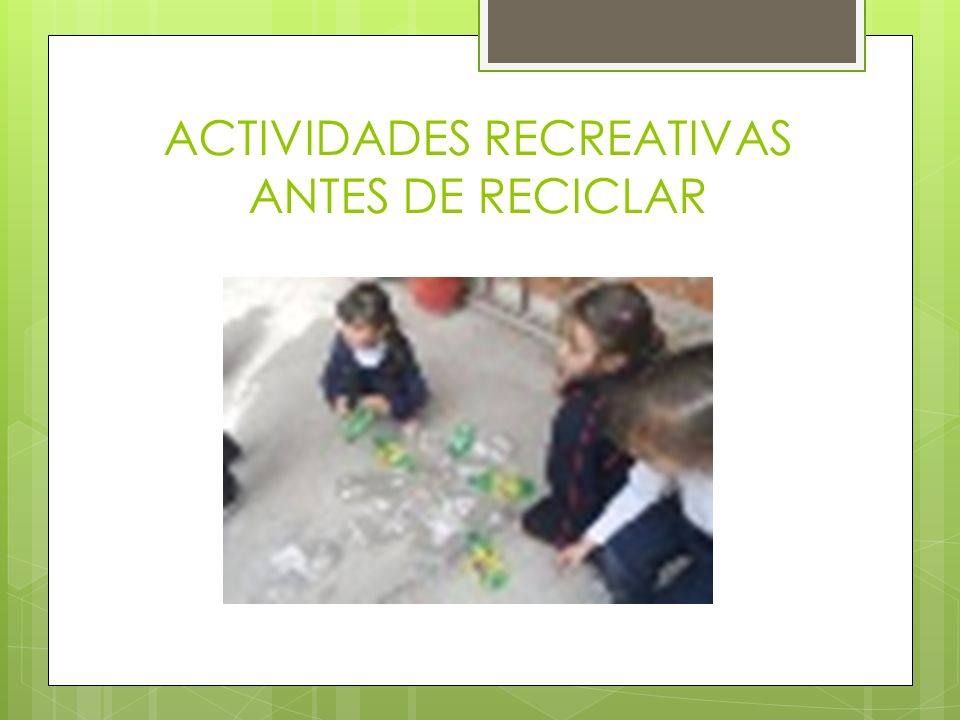 ACTIVIDADES RECREATIVAS ANTES DE RECICLAR