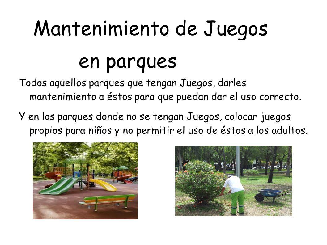 Mantenimiento de Juegos en parques Todos aquellos parques que tengan Juegos, darles mantenimiento a éstos para que puedan dar el uso correcto. Y en lo