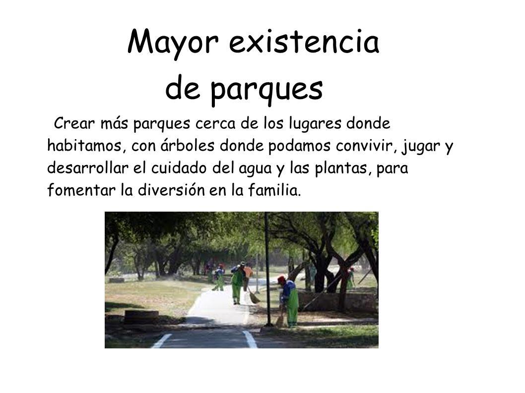 Mayor existencia de parques Crear más parques cerca de los lugares donde habitamos, con árboles donde podamos convivir, jugar y desarrollar el cuidado