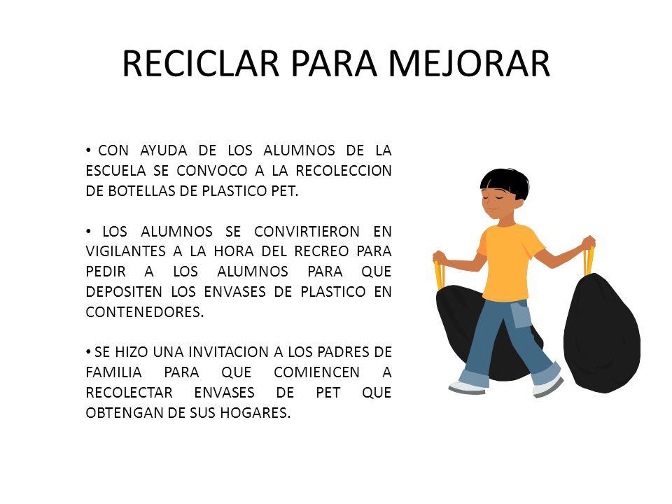 RECICLAR PARA MEJORAR CON AYUDA DE LOS ALUMNOS DE LA ESCUELA SE CONVOCO A LA RECOLECCION DE BOTELLAS DE PLASTICO PET. LOS ALUMNOS SE CONVIRTIERON EN V