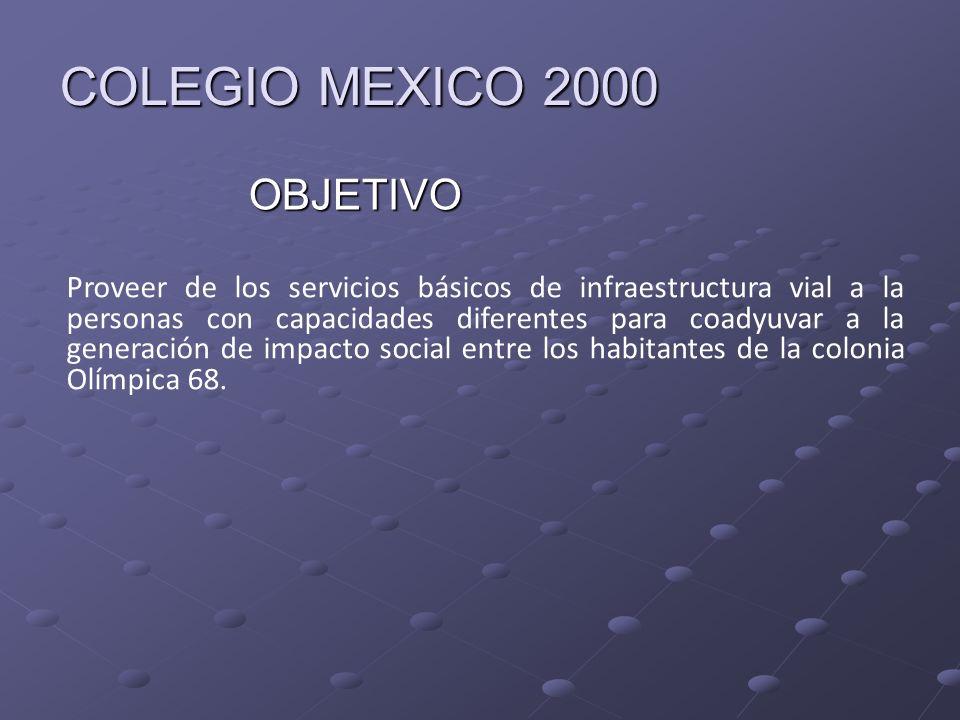 COLEGIO MEXICO 2000 OBJETIVO Proveer de los servicios básicos de infraestructura vial a la personas con capacidades diferentes para coadyuvar a la gen