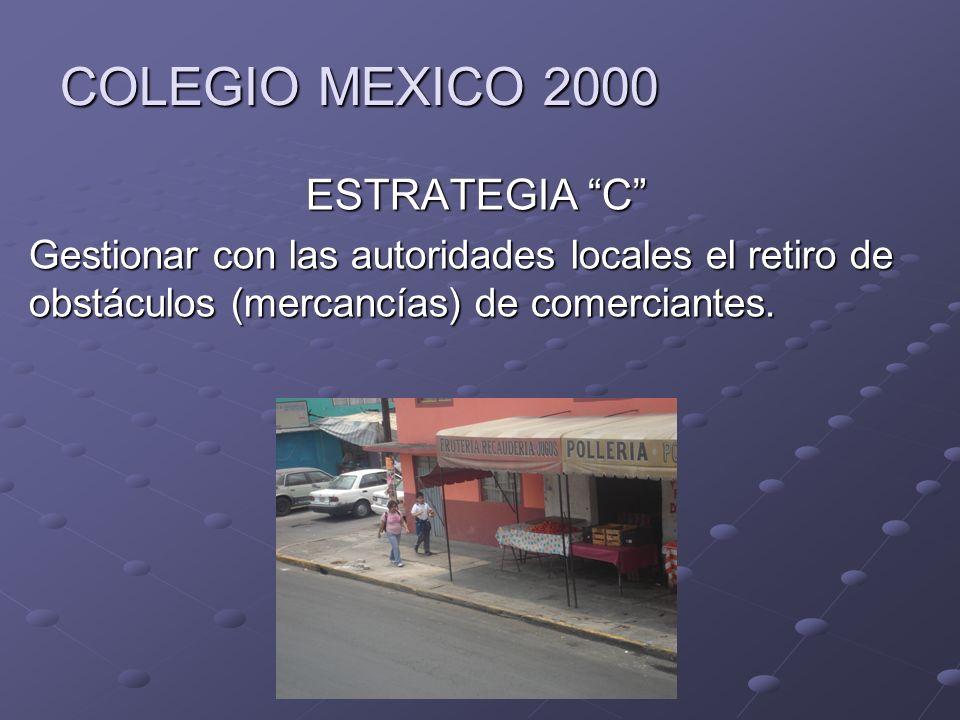 COLEGIO MEXICO 2000 ESTRATEGIA C Gestionar con las autoridades locales el retiro de obstáculos (mercancías) de comerciantes.