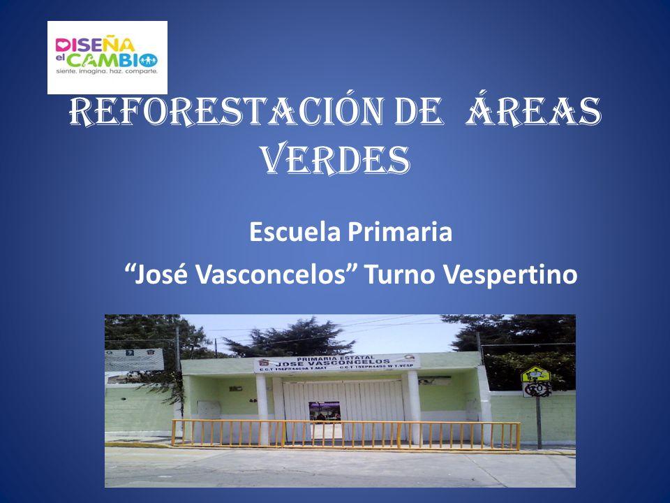 REFORESTACIÓN DE ÁREAS VERDES Escuela Primaria José Vasconcelos Turno Vespertino