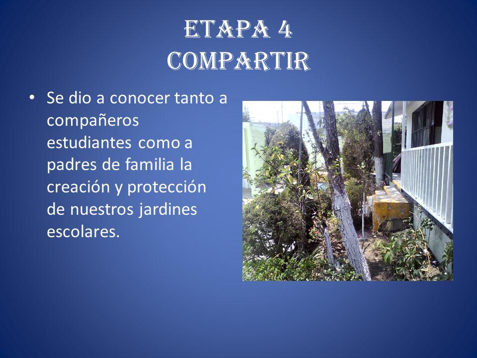 ETAPA 4 COMPARTIR Se dio a conocer tanto a compañeros estudiantes como a padres de familia la creación y protección de nuestros jardines escolares.