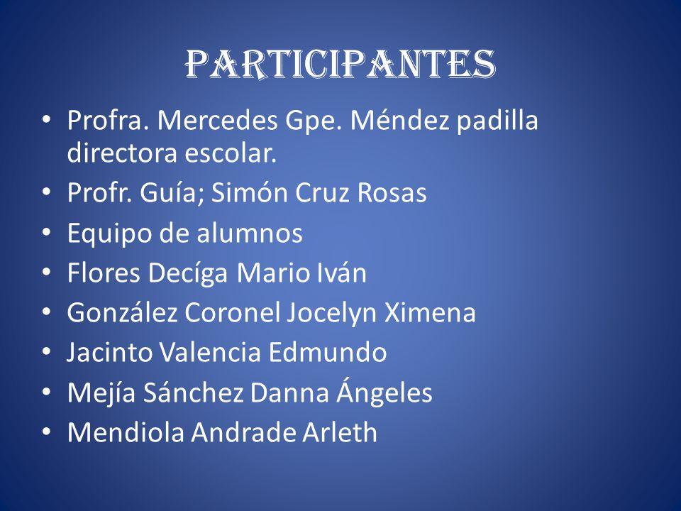 Participantes Profra. Mercedes Gpe. Méndez padilla directora escolar. Profr. Guía; Simón Cruz Rosas Equipo de alumnos Flores Decíga Mario Iván Gonzále