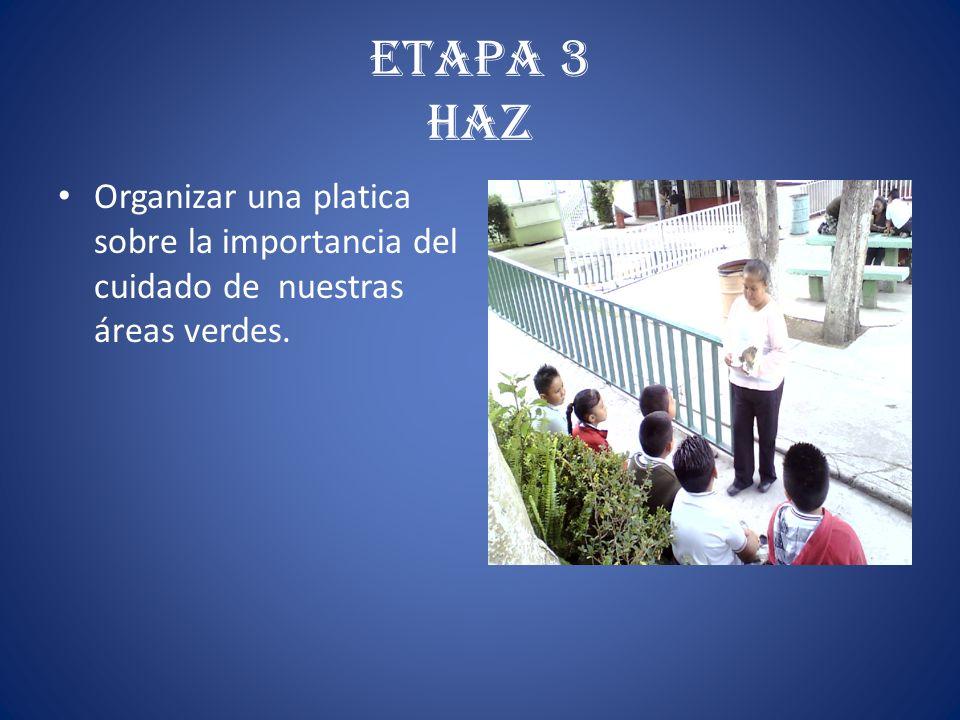 ETAPA 3 HAZ Organizar una platica sobre la importancia del cuidado de nuestras áreas verdes.
