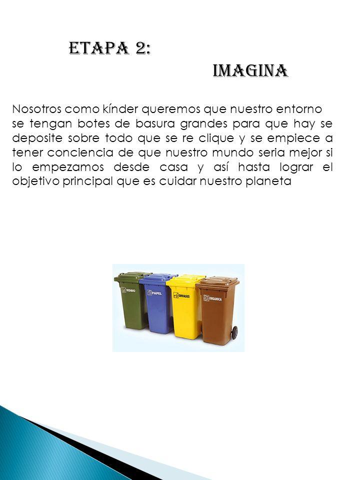 ETAPA 2: IMAGINA Nosotros como kínder queremos que nuestro entorno se tengan botes de basura grandes para que hay se deposite sobre todo que se re cli