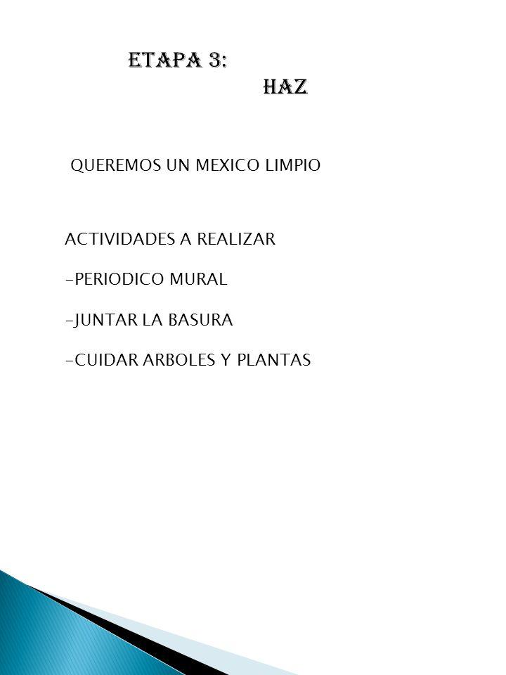 ETAPA 3: HAZ QUEREMOS UN MEXICO LIMPIO ACTIVIDADES A REALIZAR -PERIODICO MURAL -JUNTAR LA BASURA -CUIDAR ARBOLES Y PLANTAS
