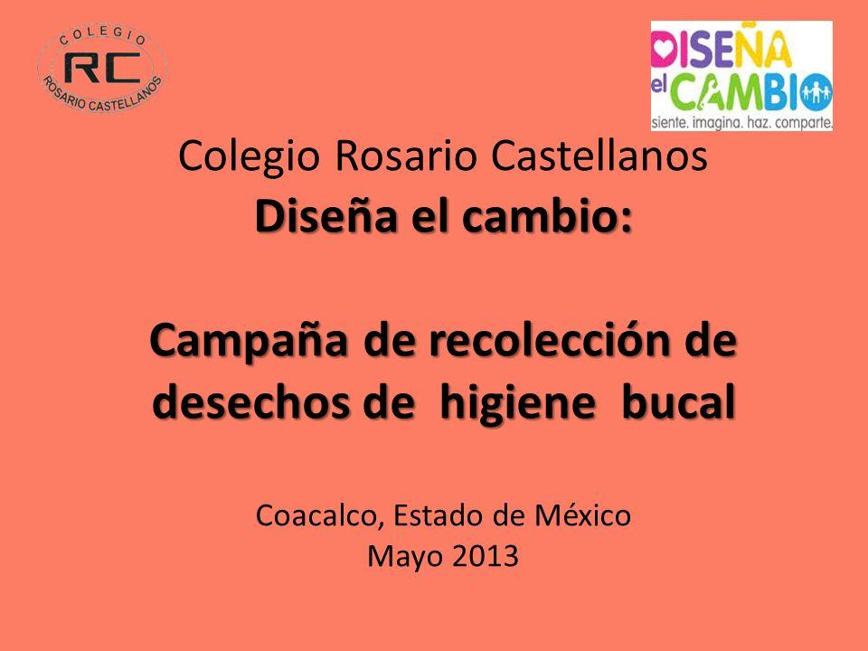 Diseña el cambio: Campaña de recolección de desechos de higiene bucal Colegio Rosario Castellanos Diseña el cambio: Campaña de recolección de desechos