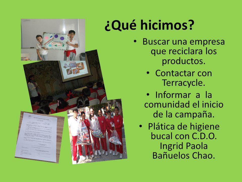 ¿Qué hicimos? Buscar una empresa que reciclara los productos. Contactar con Terracycle. Informar a la comunidad el inicio de la campaña. Plática de hi
