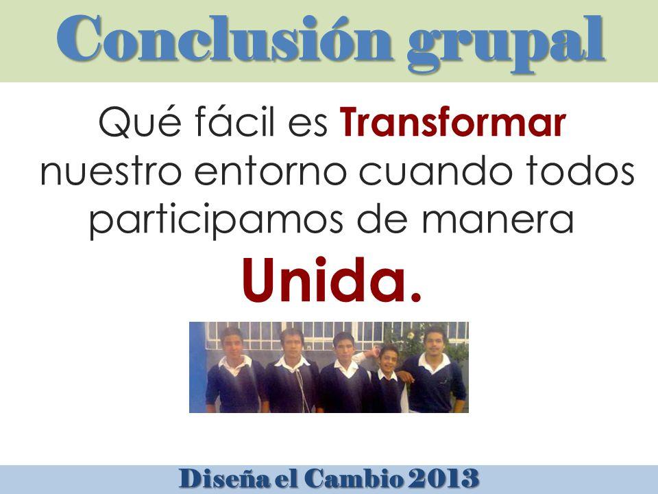 Conclusión grupal Diseña el Cambio 2013 Qué fácil es Transformar nuestro entorno cuando todos participamos de manera Unida.