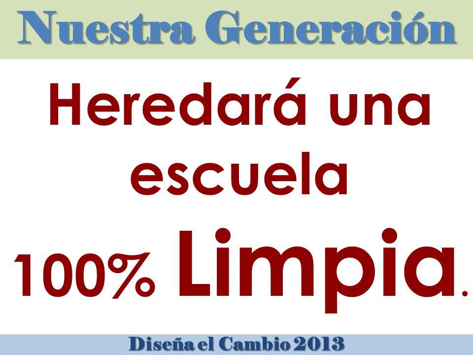 Nuestra Generación Diseña el Cambio 2013 Heredará una escuela 100% Limpia.