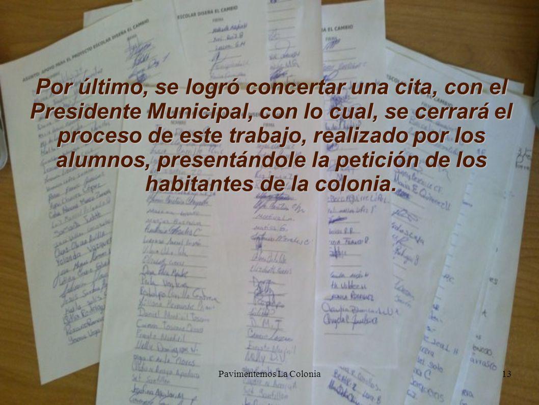 Pavimentemos La Colonia13 Por último, se logró concertar una cita, con el Presidente Municipal, con lo cual, se cerrará el proceso de este trabajo, realizado por los alumnos, presentándole la petición de los habitantes de la colonia.